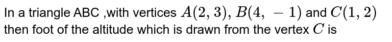 In a triangle ABC ,with  vertices `A(2,3),B(4,-1)` and `C(1,2)` then foot of the altitude which is drawn from the vertex `C` is