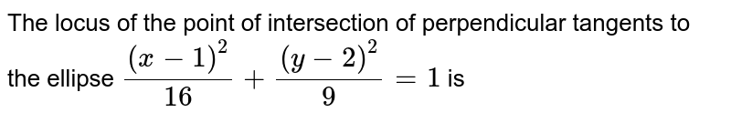The locus of the point of intersection of perpendicular tangents to the ellipse `(x - 1)^2/16 + (y-2)^2/9= 1` is