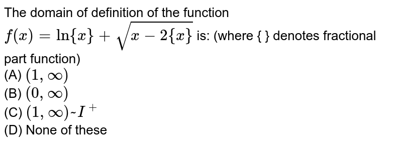The domain of definition of the function `f(x)=ln{x}+sqrt(x-2{x})` is: (where { } denotes fractional part function)  <br> (A) `(1,oo)` <br>(B) `(0,oo)` <br>(C) `(1,oo)~I^(+)` <br>(D) None of these