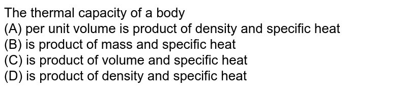 The thermal capacity of a body <br> (A) per unit volume is product of density and specific heat <br> (B) is product of mass and specific heat <br> (C) is product of volume and specific heat <br> (D) is product of density and specific heat