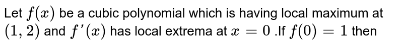 Let `f(x)` be a cubic polynomial which is having local maximum at `(1,2)` and `f'(x)` has local extrema at `x=0` .If `f(0)=1` then