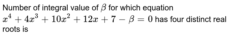 Number of integral value of `beta` for which equation `x^(4)+4x^(3)+10x^(2)+12x+7-beta=0` has four distinct real roots is