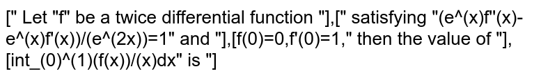 """["""" Let """"f"""" be a twice differential function """"],["""" satisfying """"(e^(x)f''(x)-e^(x)f'(x))/(e^(2x))=1"""" and """"],[f(0)=0,f'(0)=1,"""" then the value of """"],[int_(0)^(1)(f(x))/(x)dx"""" is """"]"""
