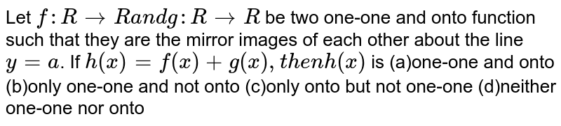 Let `f: RrarrRa n dg: RrarrR` be two one-one and onto function such that they are the mirror images   of each other about the line `y=a`. If `h(x)=f(x)+g(x),t h e nh(x)` is (a)one-one and onto (b)only one-one and not onto (c)only onto but not one-one (d)neither one-one nor onto