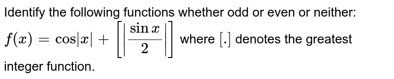 Identify the following functions whether odd or even or neither: `f(x)=cos|x|+[|(sinx)/2|]`  where `[dot]` denotes the greatest integer function.