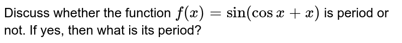 """Discuss whether the function `f(x)=""""sin""""(cosx+x)` is period or not. If yes, then what is its period?"""