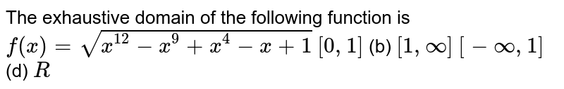The exhaustive domain of the following function is `f(x)=sqrt(x^(12)-x^9+x^4-x+1)`   (a)`[0,1]`  (b) `[1,oo]`  `[-oo,1]`  (d) `R`