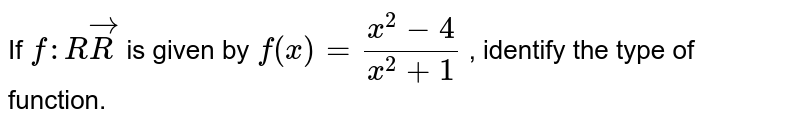 If `f: RvecR` is given by `f(x)=(x^2-4)/(x^2+1)` , identify the type of function.