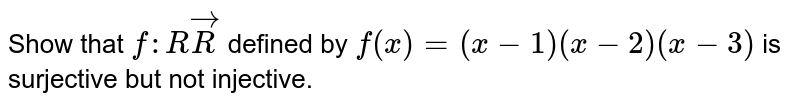 Show that `f: RvecR` defined by `f(x)=(x-1)(x-2)(x-3)` is surjective but not injective.