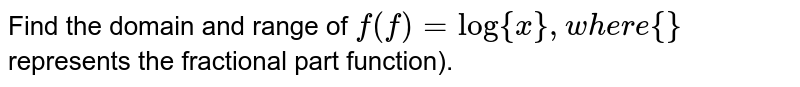 Find the domain and range of `f(f)=log{x},w h e r e{}` represents the fractional part function).