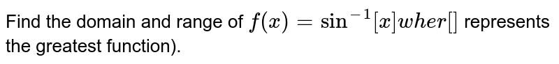 Find the domain and range of `f(x)=sin^(-1)[x]w h e r[]` represents the greatest function).