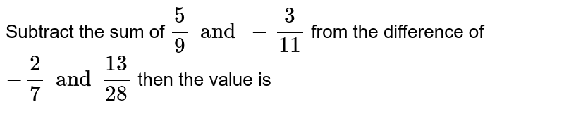 Subtract the sum of  `5/9 and  -3/11` from the difference of  `-2/7 and  13/28`  then the value is