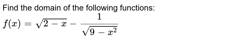 Find the domain of the following functions: `f(x)=sqrt(2-x)-1/(sqrt(9-x^2))`