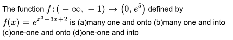 The function `f:(-oo,-1)rarr(0, e^5)` defined by `f(x)=e^(x^3-3x+2)` is (a)many one and onto      (b)many one and into    (c)one-one and onto      (d)one-one and into