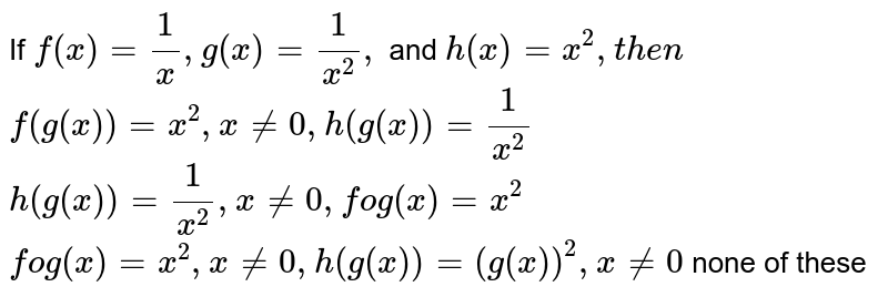 If `f(x)=1/x ,g(x)=1/(x^2),` and `h(x)=x^2,t h e n`   `f(g(x))=x^2,x!=0,h(g(x))=1/(x^2)`   `h(g(x))=1/(x^2),x!=0,fog(x)=x^2`   `fog(x)=x^2,x!=0,h(g(x))=(g(x))^2,x!=0`  none of these