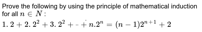 """Prove the following by using the principle of   mathematical induction for all `n in  N` : `1. 2+2. 2^2+3. 2^2+""""""""dot""""""""""""""""dot""""""""""""""""dot+n .2^n=(n-1)2^(n+1)+2`"""