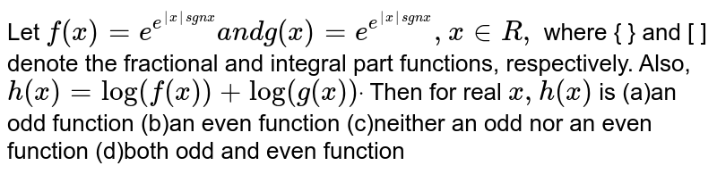 Let `f(x)=e^(e^(|x|sgnx))a n dg(x)=e^(e^(|x|sgnx)),x in  R ,` where { } and [ ] denote the fractional and integral part functions,   respectively. Also, `h(x)=log(f(x))+log(g(x))dot` Then for real `x , h(x)` is (a)an odd function (b)an even function (c)neither an odd nor an even function (d)both odd and even function