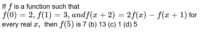 If `f` is a function such that `f(0)=2,f(1)=3,a n df(x+2)=2f(x)-f(x+1)` for every real `x ,` then `f(5)` is 7 (b)   13 (c) 1   (d) 5