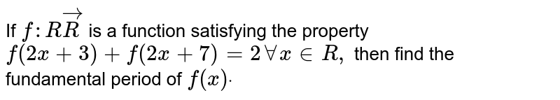 If `f: RvecR` is a function satisfying the property `f(2x+3)+f(2x+7)=2AAx in  R ,` then find the fundamental period of `f(x)dot`