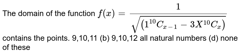The domain of the function `f(x)=1/sqrt((1^10C_(x-1)-3X^10C_x))` contains the points. (a) 9,10,11 (b) 9,10,12 (c) all natural numbers   (d) none of these