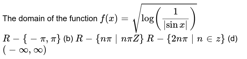 The domain of the function `f(x)=sqrt(log(1/( sinx )))`  (a)`R-{-pi,pi}`  (b) `R-{npi npiZ}`  (c)`R-{2npi n in  z}`  (d) `(-oo,oo)`