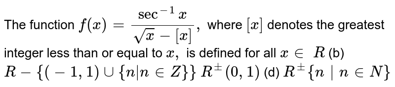 """The function `f(x)=(sec^(-1)x)/(sqrt(x)-[x]),` where `[x]` denotes the greatest integer less than or equal to `x ,` is defined for all `x in `  `R`  (b) `R-{(-1,1)uu{n""""