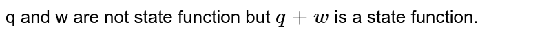 q and w are not state function but `q + w` is a state function.