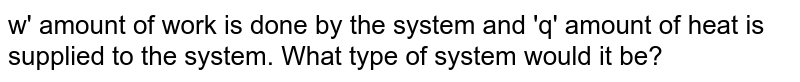 w' amount of work is done by the system and 'q' amount of heat is supplied to the system. What type of system would it be?
