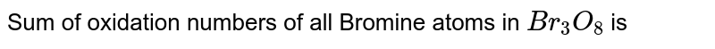Sum of oxidation numbers of all Bromine atoms in `Br_(3)O_(8)` is