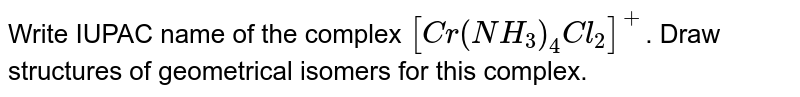 Write IUPAC name of the complex `[Cr(NH_(3))_(4)Cl_(2)]^(+)`. Draw structures of geometrical isomers for this complex.