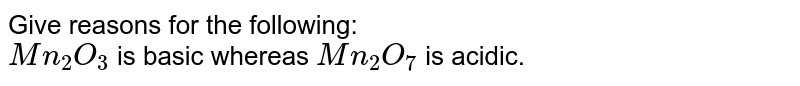 Give reasons for the following: <br> `Mn_(2)O_(3)` is basic whereas `Mn_(2)O_(7)` is acidic.