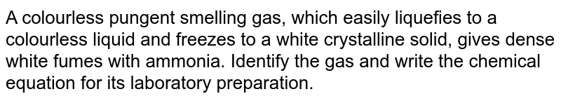 A colourless pungent smelling gas, which easily liquefies to a colourless liquid and freezes to a white crystalline solid, gives dense white fumes with ammonia. Identify the gas and write the chemical equation for its laboratory preparation.