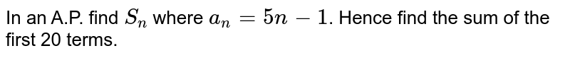 In an A.P. find `S_(n)` where `a_(n) = 5n-1`. Hence find the sum of the first 20 terms.