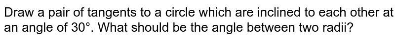 Draw a pair of tangents to a circle which are inclined to each other at an angle of 30