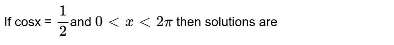 If cosx = `(1)/(2)`and `0 lt x lt 2pi` then solutions are