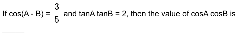 If cos(A - B) = `(3)/(5)` and tanA tanB = 2, then the value of cosA cosB is _____