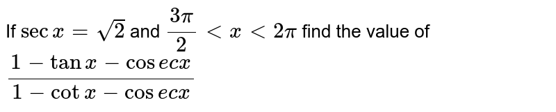 If `secx=sqrt2` and `(3pi)/(2)lt x lt 2pi` find the value of `(1-tanx-cosecx)/(1-cotx-cosecx)`