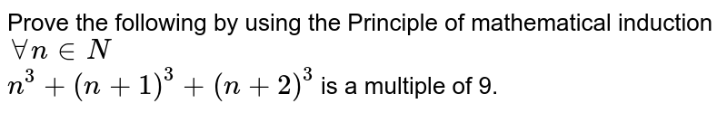Prove the following by using the Principle of mathematical induction `AA n in N`<br> `n^(3)+(n+1)^(3)+(n+2)^(3)` is a multiple of 9.