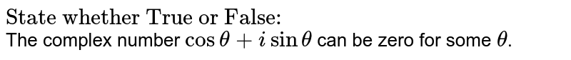 """`""""State whether True or False:""""`<br> The complex number `costheta+isintheta` can be zero for some `theta`."""