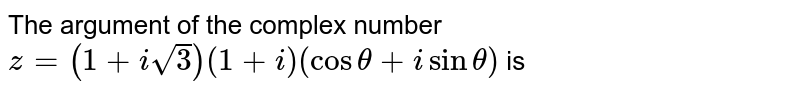The argument of the complex number `z=(1+i sqrt3)(1+i) (costheta+isintheta)` is