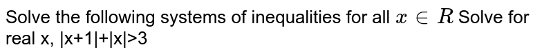 Solve the following systems of inequalities for all `x in R`    Solve for real x, |x+1|+|x|>3