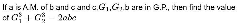 If a is A.M. of b and c and c,`G_(1)`,`G_(2)`,b are in G.P., then find the value of  `G_(1)^(3)+G_(2)^(3)-2abc`