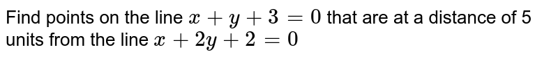 Find points on the line `x + y + 3 = 0` that are at a distance of 5 units from the line `x + 2y + 2 = 0`