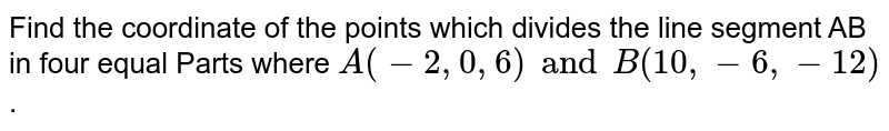 Find the coordinate of the points which divides the line segment AB in four equal Parts where `A(-2, 0, 6) and B(10, -6,-12)`.