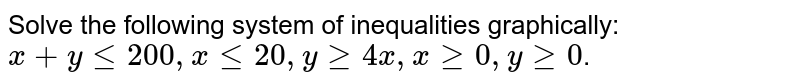 Solve the following system of inequalities graphically: <br>`x + yle 200, x le 20, y ge 4x, x ge 0,y ge 0`.