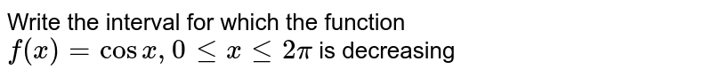 Write the interval for which the function `f(x) = cos x, 0 le x le 2pi` is decreasing