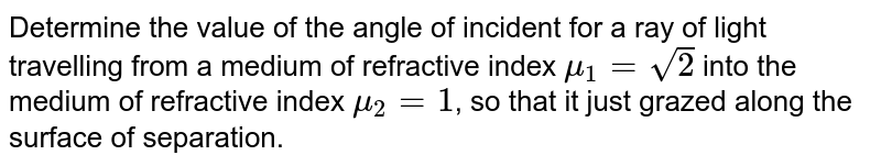 Determine the value of the angle of incident for a ray of light travelling from a medium of refractive index `mu_(1)=sqrt(2)` into the medium of refractive index `mu_(2)=1`, so that it just grazed along the surface of separation.