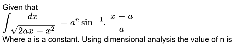 Given that <br> `int(dx)/(sqrt(2ax-x^(2)))=a^(n)sin^(-1).(x-a)/(a)` <br> Where a is a constant. Using dimensional analysis the value of n is