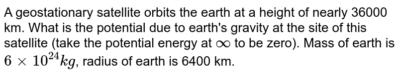 A geostationary satellite orbits the earth at a height of nearly 36000 km. What is the potential due to earth's gravity at the site of this satellite (take the potential energy at `oo` to be zero). Mass of earth is `6xx10^(24)kg`, radius of earth is 6400 km.