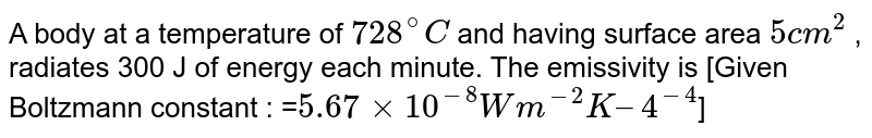 A body at a temperature of `728^@C`  and having surface area `5 cm^2` , radiates 300 J of energy each minute. The emissivity is [Given Boltzmann constant : =`5.67xx10^(-8) Wm^(-2) K